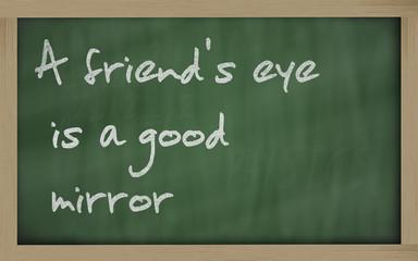""""""" A friend's eye is a good mirror """" written on a blackboard"""