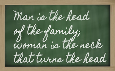 expression -  Man is the head of the family; woman is the neck t