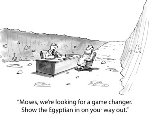 """""""Moses, we're looking for a game changer. Show the..."""""""
