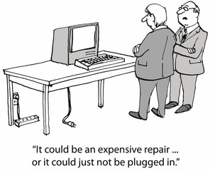 """""""...an expensive repair... or it could just not be plugged in."""""""