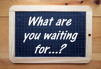 What Are You Waiting For? in white text on a blackboard