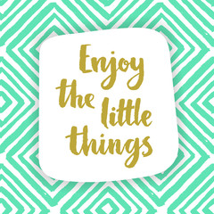 Enjoy the little things. Inspiration quote.
