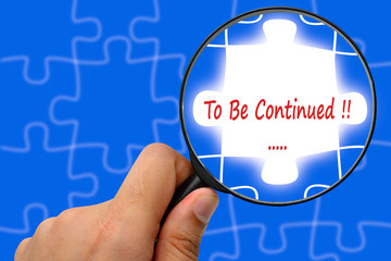 To Be Continued word. Magnifier and puzzles.