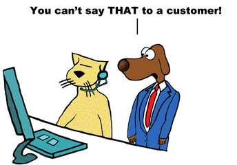 Business cartoon of a customer service center, boss dog is listening to rep cat and saying, 'you can't say THAT to a customer'.