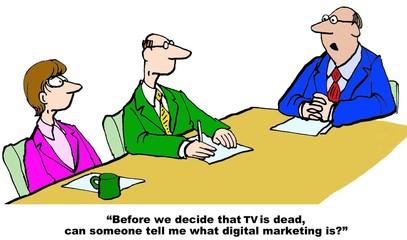 Business cartoon showing people in a meeting and businessman asking, 'before we decide that TV is dead, can someone tell me what digital marketing it?'.