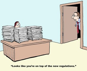 Business cartoon showing manager with desk stacked with papers and boss looking in and saying, 'looks like you're on top of the new regulations'.