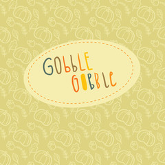 Beautiful greeting card with hand lettering Gobble Gobble and autumn seamless pattern on a background for Thanksgiving Day celebration.