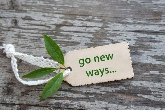 go new ways...