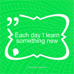 Each day I learn something new. Inspirational motivational quote. Simple trendy design. Positive quote