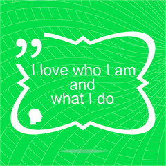 I love who I am and what I do. Inspirational motivational quote. Simple trendy design. Positive quote