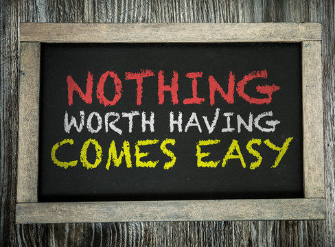 Nothing Worth Having Comes Easy written on chalkboard