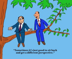 Business cartoon showing two businessmen sitting outside on a tree limb, 'Sometimes it's just good to sit back and get a different perspective'.