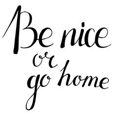 Be nice or go home. Hand drawn lettering. Quote