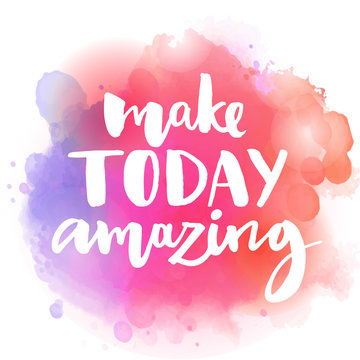 Make today amazing. Inspirational quote at colorful watercolor splash background, custom lettering for posters, t-shirts and cards. Vector brush calligraphy