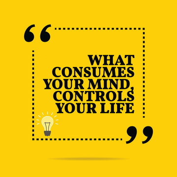 Inspirational motivational quote. What consumes your mind, contr