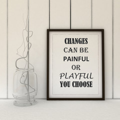 Motivation words Changes can be Painful or Playful, you Choose. Life, Changes, Choice, Positivity concept. Inspirational quote.Home decor wall art. Scandinavian style home interior decoration