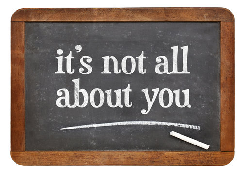 It is not all about you