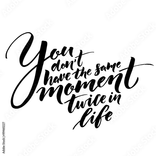 You Don T Have The Same Moment Twice In Life Inspirational Quote