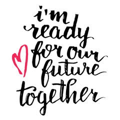 I'm ready for our future together. Brush calligraphy, handwritten text isolated on white background for Valentines day card, wedding card, t-shirt or poster