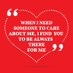 Inspirational love quote. When I need someone to care about me,