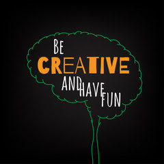 be creative and have fun motivation clever ideas in the brain poster. Text lettering of an inspirational saying. Quote Typographical Poster Template, vector design