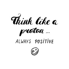Think like a proton always positive - hand painted ink brush pen modern calligraphy.