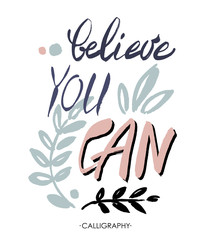 Believe you can - inspirational quote, typography art.  Lettering.