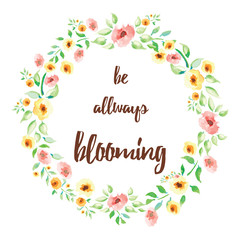 Inspiring quote 'Be allways blooming' hand painted brush lettering on the hand drawn flower werth. Bright concept message for good mood every day.