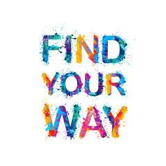 FIND YOUR WAY. Motivation inscription of splash paint letters.