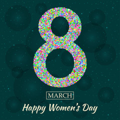 Womens Day greeting card. Beautiful glitter figure eight, text 8 March, Happy Womens Day, background with bokeh, bubbles, blinks, stars at the back. Vector illustration.