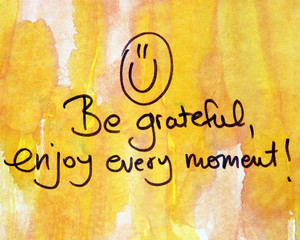 be grateful and enjoy every moment