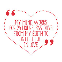 Funny love quote. My mind works for 24 hours, 365 days from my b