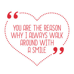 Funny love quote. You are the reason why I always walk around wi