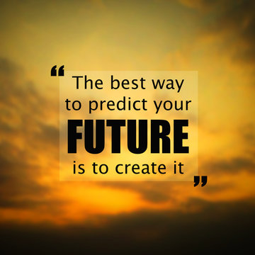 Inspirational quote:The best way to predict the future is to cre