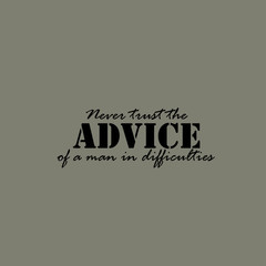 Never trust the advice of a man in difficulties. Text.