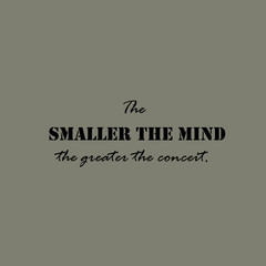 The smaller the mind the greater the conceit - text.