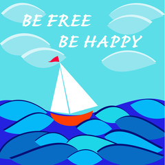 Be free. Be happy. Card with sailboat in sea.