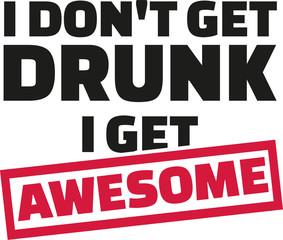 I Don't get drunk i get awsome slogan