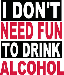 I don't need fun to drink alcohol beer