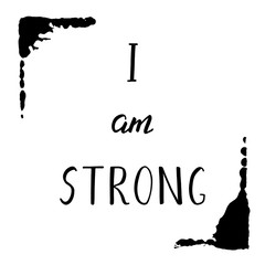 I am strong. Motivation phrase with grunge blacke frame. Hand drawn illustration with inspirational quote for posters, cards, flyers, T-shirt print and web-use.