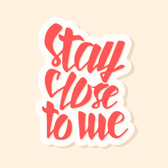 Stay close to me. Typographic handrawn phrase