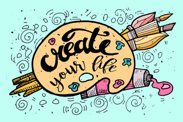 Create your Life Motivational Inscription.Hand drawn Doodle vintage illustration with hand lettering and Palette, paints, Brushes . For greeting card, T-shirt or bag print, poster typography