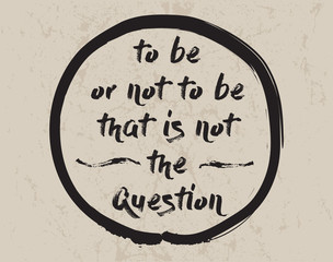 Calligraphy: To be or not to be that is not the question. Inspirational motivational quote. Meditation theme.