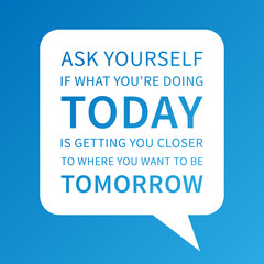 Ask yourself if what you're doing TODAY is getting u closer to where u want to be TOMORROW. Vector motivational poster. Inspiration quote design for print, banner, card.