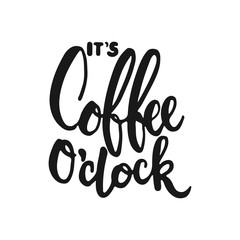 Hand drawn typography lettering phrase It's coffee o'clock isolated on the white background. Fun calligraphy for typography greeting and invitation card or t-shirt print design.