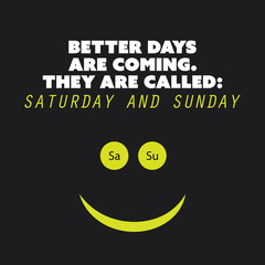 "Inspirational quote ""Better days are coming. They are called: Saturday and Sunday"" - Weekend is Coming Background Design Concept"