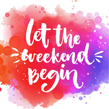 Let the weekend begin. Fun saying about week ending, office motivational quote. Custom lettering at colorful splash background.