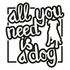 All You Need is a Dog - black-and-white hand drawn lettering with dog silhouette. Vector illustration for dog lovers. Can be used in advertising, as t-shirt print, card, poster, etc.