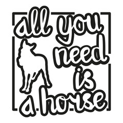 All You Need is a Horse - black-and-white hand drawn lettering with horse silhouette. Vector illustration for horse lovers. Can be used in advertising, as t-shirt print, card, poster, etc.
