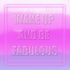 Inspirational Motivational Life Quote - Wake up and be fabulous